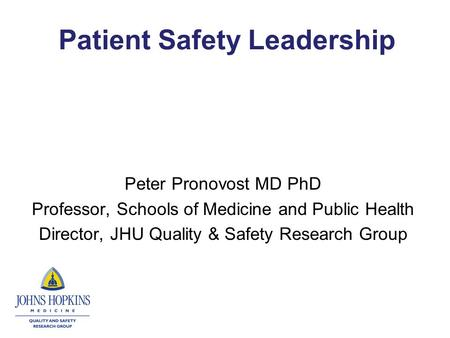 Patient Safety Leadership Peter Pronovost MD PhD Professor, Schools of Medicine and Public Health Director, JHU Quality & Safety Research Group.
