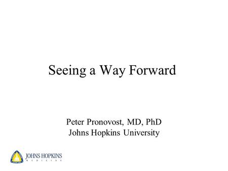 Seeing a Way Forward Peter Pronovost, MD, PhD Johns Hopkins University.