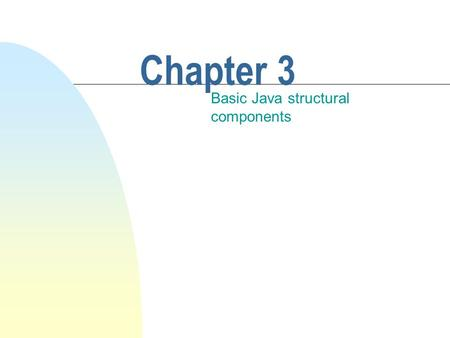 Chapter 3 Basic Java structural components. This chapter discusses n Some Java fundamentals. n The high-level structure of a system written in Java. u.