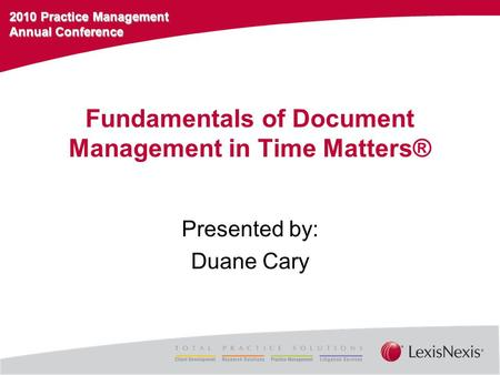 2010 Practice Management Annual Conference Fundamentals of Document Management in Time Matters® Presented by: Duane Cary.