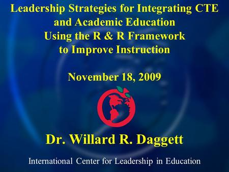International Center for Leadership in Education Dr. Willard R. Daggett Leadership Strategies for Integrating CTE and Academic Education Using the R &