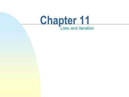 Chapter 11 Lists and iteration. This chapter discusses n Managing collections of objects. n The fundamental container object is called a list. n Fundamental.
