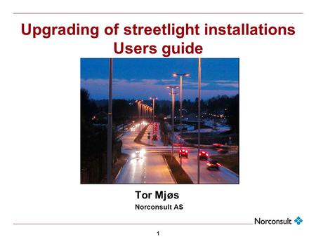 1 Upgrading of streetlight installations Users guide Tor Mjøs Norconsult AS.