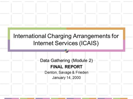 International Charging Arrangements for Internet Services (ICAIS) Data Gathering (Module 2) FINAL REPORT Denton, Savage & Frieden January 14, 2000.