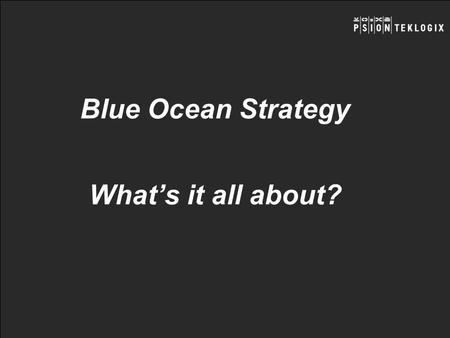 Blue Ocean Strategy Whats it all about?. - Blue Oceans – definitions and examples - Formulating Blue Ocean strategies - Executing Blue Ocean strategies.