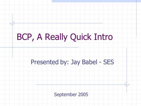 BCP, A Really Quick Intro Presented by: Jay Babel - SES September 2005.