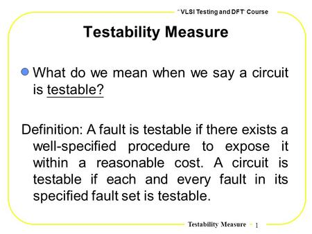 1,, VLSI Testing and DFT,, Course Testability Measure What do we mean when we say a circuit is testable? Definition: A fault is testable if there exists.