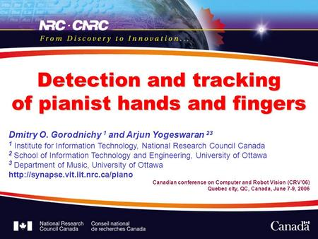 Detection and tracking of pianist hands and fingers Dmitry O. Gorodnichy 1 and Arjun Yogeswaran 23 1 Institute for Information Technology, National Research.