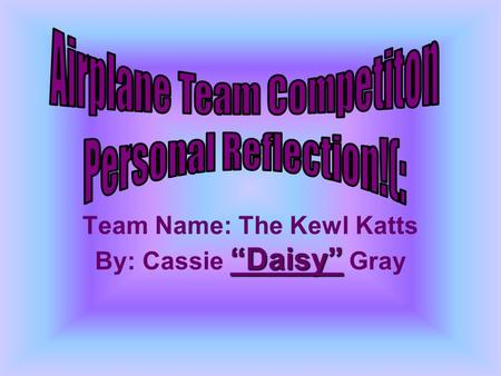 Team Name: The Kewl Katts By: Cassie Daisy Gray. Cassie Gray: Engineer Sam Williams: Manager Seth Melrose: Manufacture Blake McPherson: Test Pilot.