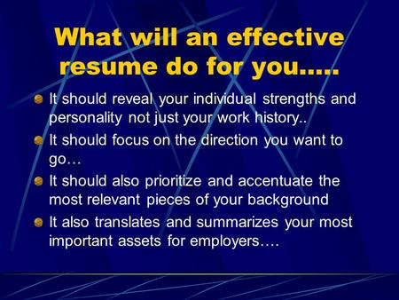 What will an effective resume do for you….. It should reveal your individual strengths and personality not just your work history.. It should focus on.