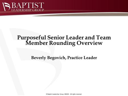 Beverly Begovich, Practice Leader Purposeful Senior Leader and Team Member Rounding Overview.