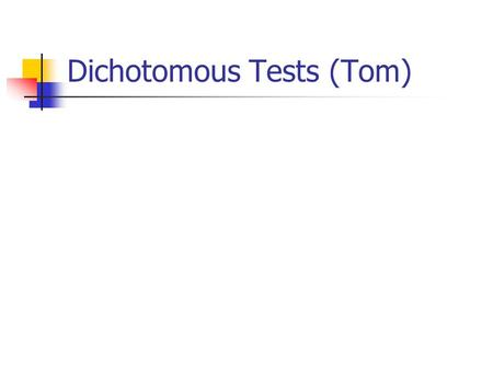 Dichotomous Tests (Tom). Their results change the probability of disease Negative testPositive test Reassurance Treatment Order a Test A good test moves.