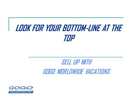 LOOK FOR YOUR BOTTOM-LINE AT THE TOP SELL UP WITH GOGO WORLDWIDE VACATIONS.