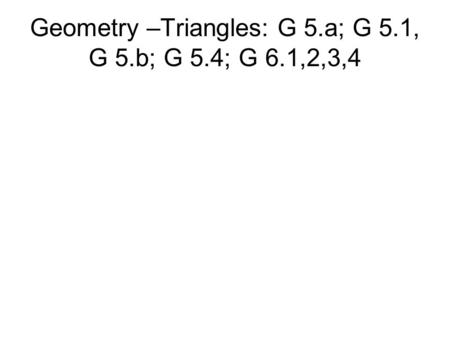 Geometry –Triangles: G 5.a; G 5.1, G 5.b; G 5.4; G 6.1,2,3,4.