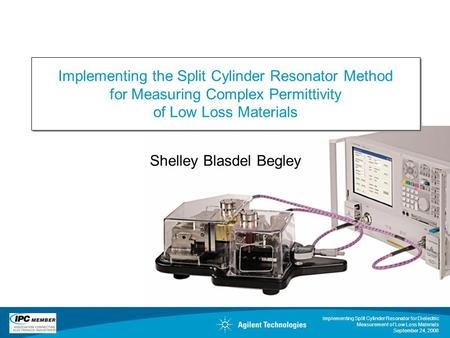 Implementing Split Cylinder Resonator for Dielectric Measurement of Low Loss Materials September 24, 2008 Shelley Blasdel Begley Implementing the Split.