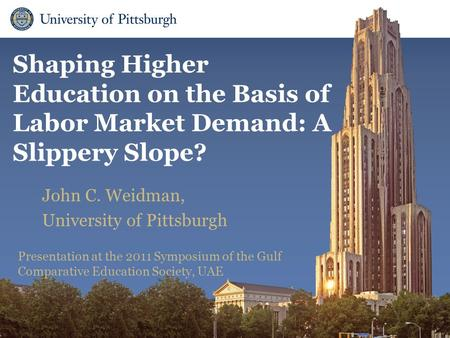 Department of Administrative and Policy Studies Shaping Higher Education on the Basis of Labor Market Demand: A Slippery Slope? John C. Weidman, University.