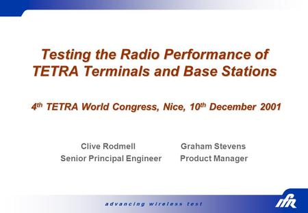 A d v a n c i n g w i r e l e s s t e s t Testing the Radio Performance of TETRA Terminals and Base Stations 4 th TETRA World Congress, Nice, 10 th December.