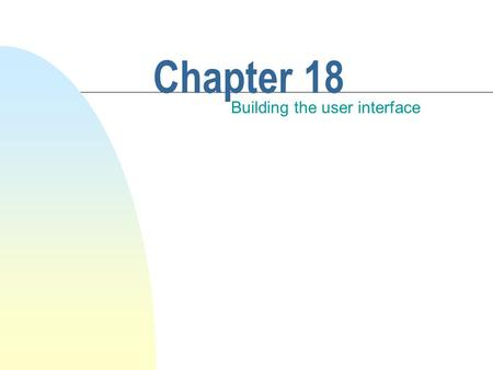 Chapter 18 Building the user interface. This chapter discusses n Javas graphical user interface. n Swing: an enhancement of a library called the Abstract.