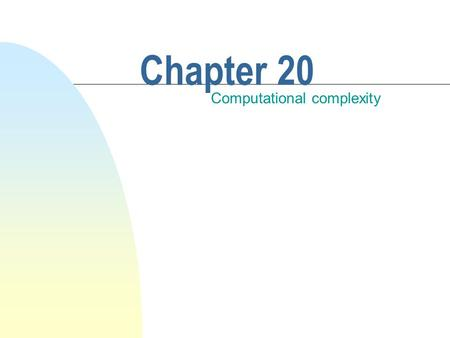 Chapter 20 Computational complexity. This chapter discusses n Algorithmic efficiency n A commonly used measure: computational complexity n The effects.