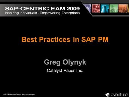 © 2009 Eventure Events. All rights reserved. Best Practices in SAP PM Greg Olynyk Catalyst Paper Inc.