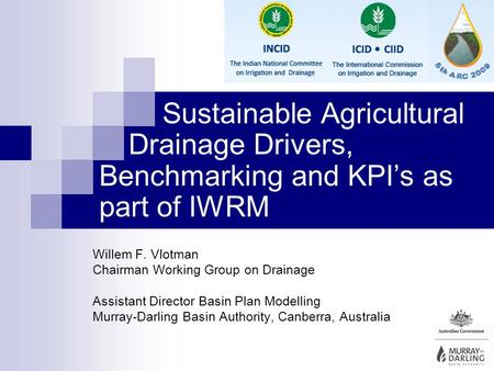 Sustainable Agricultural Drainage Drivers, Benchmarking and KPIs as part of IWRM Willem F. Vlotman Chairman Working Group on Drainage Assistant Director.