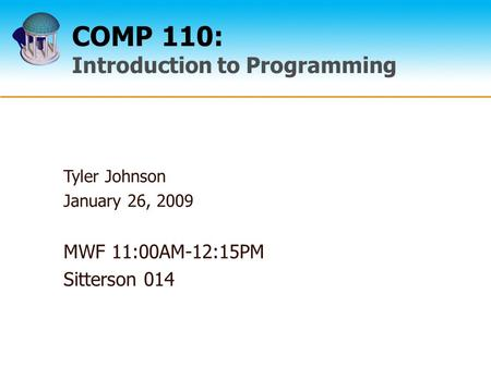 COMP 110: Introduction to Programming Tyler Johnson January 26, 2009 MWF 11:00AM-12:15PM Sitterson 014.