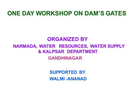 ONE DAY WORKSHOP ON DAMS GATES ORGANIZED BY NARMADA, WATER RESOURCES, WATER SUPPLY & KALPSAR DEPARTMENT GANDHINAGAR SUPPORTED BY WALMI -ANANAD.