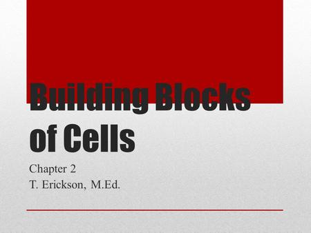 Building Blocks of Cells Chapter 2 T. Erickson, M.Ed.