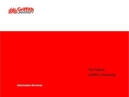 Tim Mavin Griffith University Information Services.