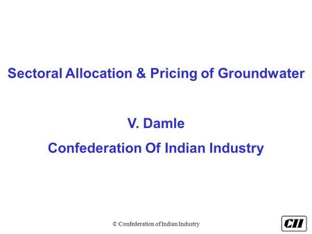 © Confederation of Indian Industry Sectoral Allocation & Pricing of Groundwater V. Damle Confederation Of Indian Industry.