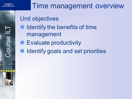 Course ILT Time management overview Unit objectives Identify the benefits of time management Evaluate productivity Identify goals and set priorities.