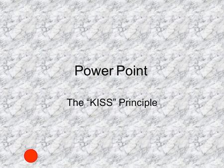 Power The KISS Principle Point. 5 Points to Ponder 1.Short point form bullets (large font) 2.Simple fonts are easier to read 3.Animated bulleted text.