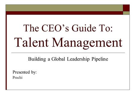 The CEOs Guide To: Talent Management Building a Global Leadership Pipeline Presented by: Prachi.