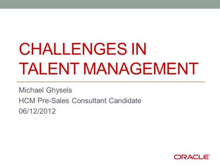 CHALLENGES IN TALENT MANAGEMENT Michael Ghysels HCM Pre-Sales Consultant Candidate 06/12/2012.