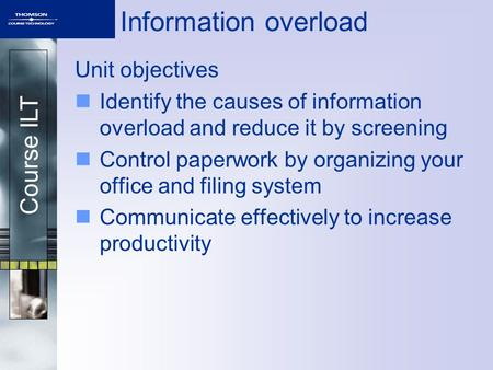 Course ILT Information overload Unit objectives Identify the causes of information overload and reduce it by screening Control paperwork by organizing.
