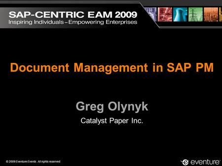 © 2009 Eventure Events. All rights reserved. Document Management in SAP PM Greg Olynyk Catalyst Paper Inc.