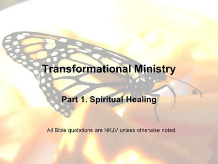 Transformational Ministry Part 1. Spiritual Healing All Bible quotations are NKJV unless otherwise noted.