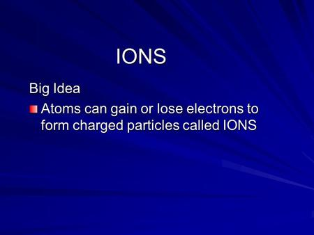 IONS Big Idea Atoms can gain or lose electrons to form charged particles called IONS.