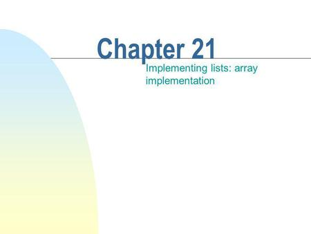 Chapter 21 Implementing lists: array implementation.