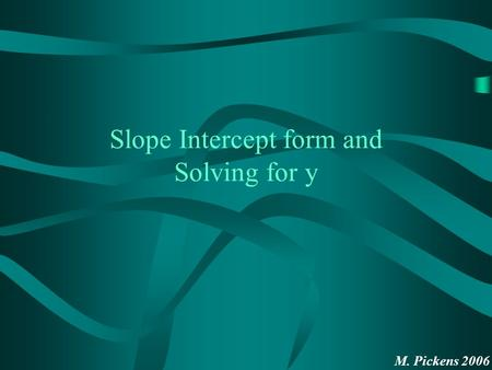 M. Pickens 2006 Slope Intercept form and Solving for y.