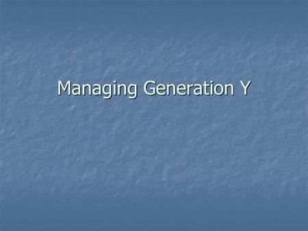 Managing Generation Y. Explain the Importance of Tasks and Projects Explain the importance of the Whys Explain the importance of the Whys Generation Y.