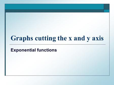 Graphs cutting the x and y axis Exponential functions.