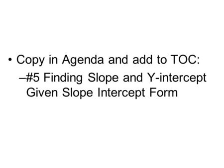 Copy in Agenda and add to TOC: –#5 Finding Slope and Y-intercept Given Slope Intercept Form.