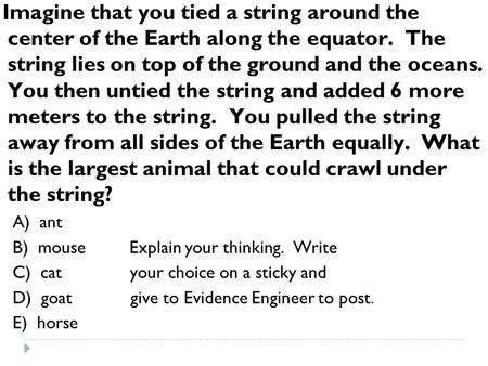 Imagine that you tied a string around the center of the Earth along the equator. The string lies on top of the ground and the oceans. You then untied the.