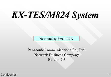 Confidential 1 KX-TES/M824 System New Analog Small PBX Panasonic Communications Co., Ltd. Network Business Company Edition 2.3.
