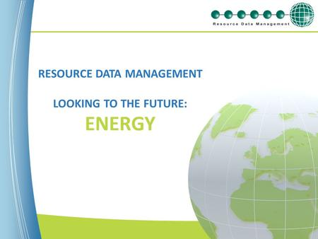 Www.resourcedm.com RESOURCE DATA MANAGEMENT LOOKING TO THE FUTURE: ENERGY.