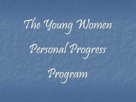 The Young Women Personal Progress Program. There has never been a time in these latter days like today, when the message is being brought forward so.