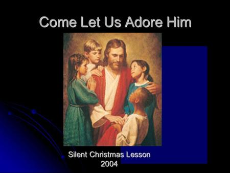 Come Let Us Adore Him Silent Christmas Lesson 2004.