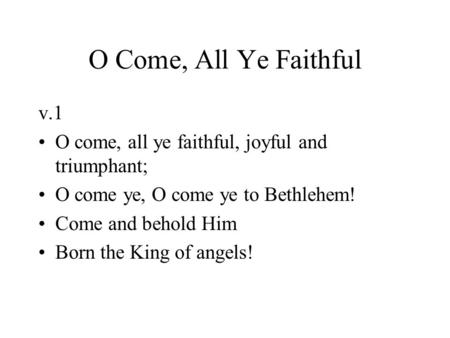 O Come, All Ye Faithful v.1 O come, all ye faithful, joyful and triumphant; O come ye, O come ye to Bethlehem! Come and behold Him Born the King of angels!