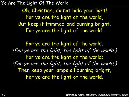 Ye Are The Light Of The World 1-3 Oh, Christian, do not hide your light! For ye are the light of the world, But keep it trimmed and burning bright, For.